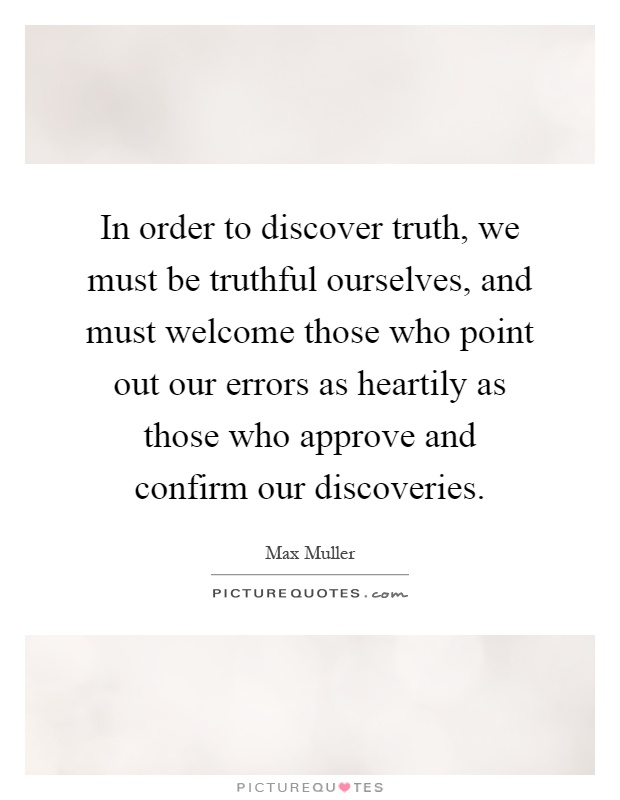In order to discover truth, we must be truthful ourselves, and must welcome those who point out our errors as heartily as those who approve and confirm our discoveries Picture Quote #1