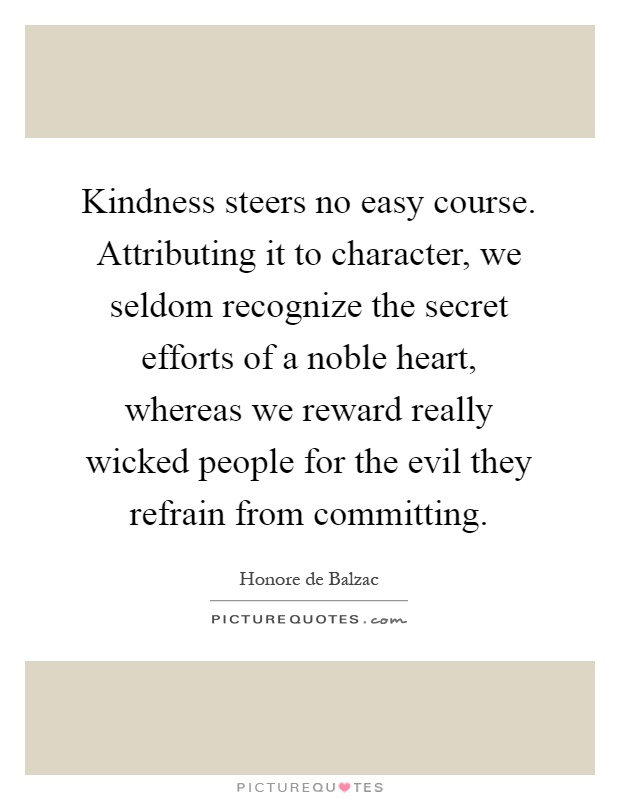Kindness steers no easy course. Attributing it to character, we seldom recognize the secret efforts of a noble heart, whereas we reward really wicked people for the evil they refrain from committing Picture Quote #1