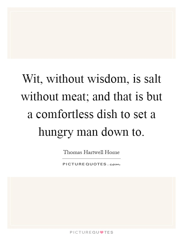 Wit, without wisdom, is salt without meat; and that is but a comfortless dish to set a hungry man down to Picture Quote #1