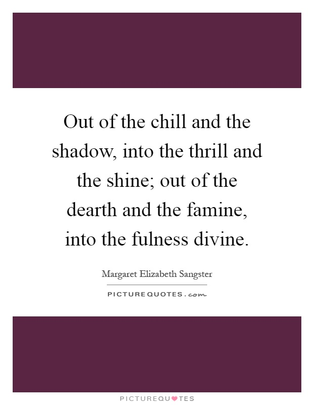 Out of the chill and the shadow, into the thrill and the shine; out of the dearth and the famine, into the fulness divine Picture Quote #1