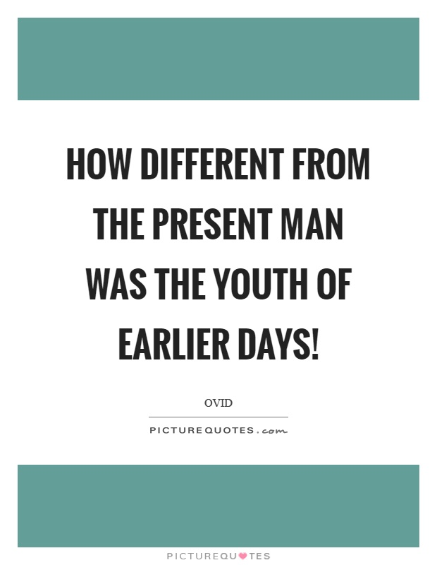 How different from the present man was the youth of earlier days! Picture Quote #1