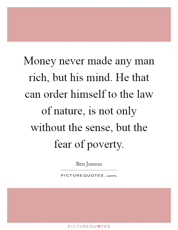 Money never made any man rich, but his mind. He that can order himself to the law of nature, is not only without the sense, but the fear of poverty Picture Quote #1
