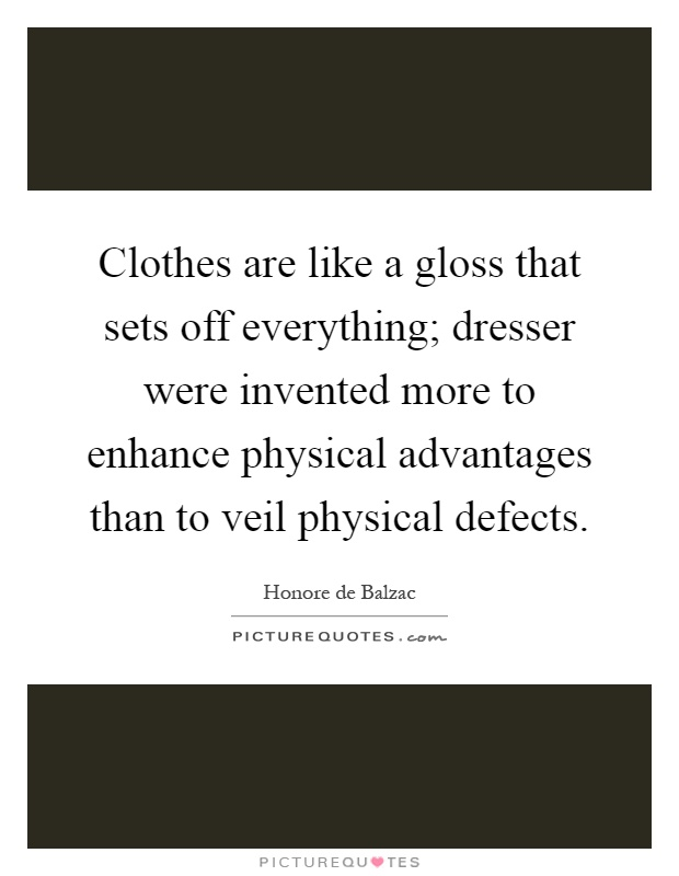 Clothes are like a gloss that sets off everything; dresser were invented more to enhance physical advantages than to veil physical defects Picture Quote #1