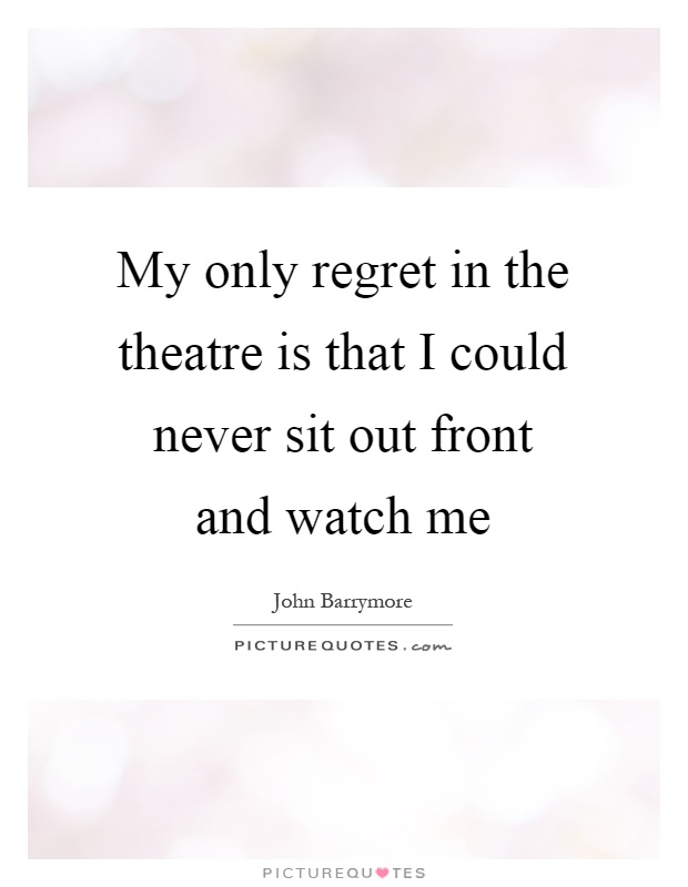 My only regret in the theatre is that I could never sit out front and watch me Picture Quote #1