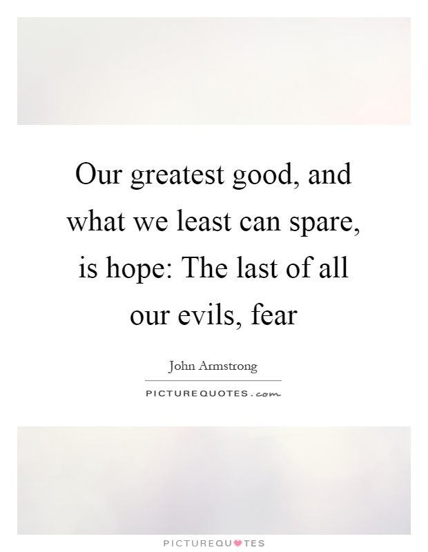 Our greatest good, and what we least can spare, is hope: The last of all our evils, fear Picture Quote #1