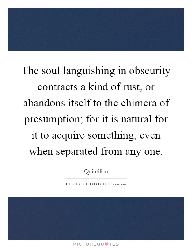 The soul languishing in obscurity contracts a kind of rust, or abandons itself to the chimera of presumption; for it is natural for it to acquire something, even when separated from any one Picture Quote #1