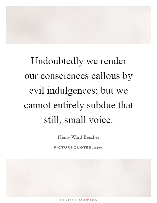 Undoubtedly we render our consciences callous by evil indulgences; but we cannot entirely subdue that still, small voice Picture Quote #1