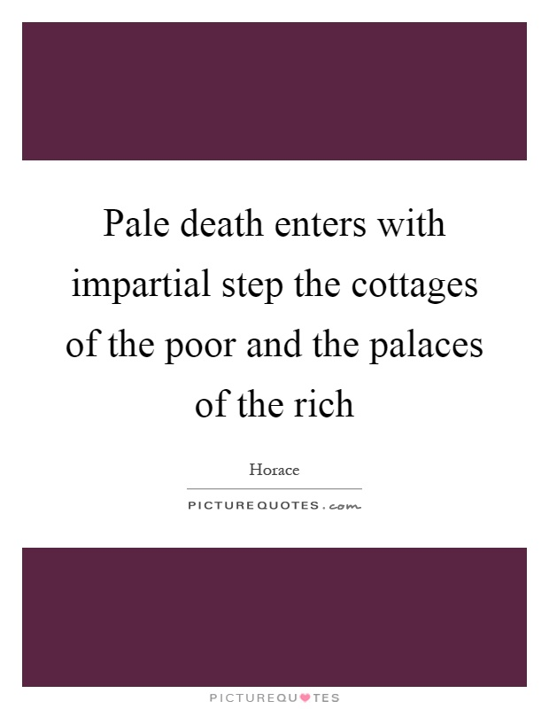 Pale death enters with impartial step the cottages of the poor and the palaces of the rich Picture Quote #1