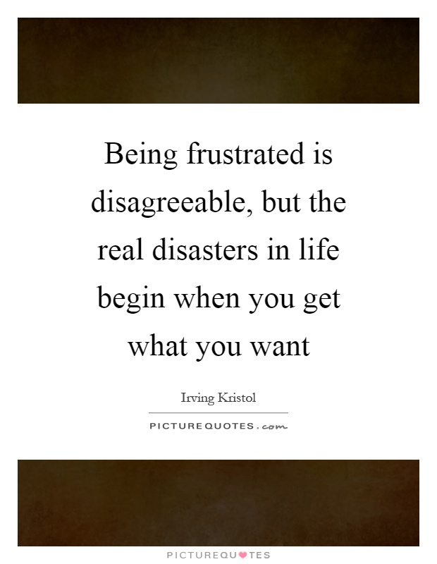 Being frustrated is disagreeable, but the real disasters in life begin when you get what you want Picture Quote #1