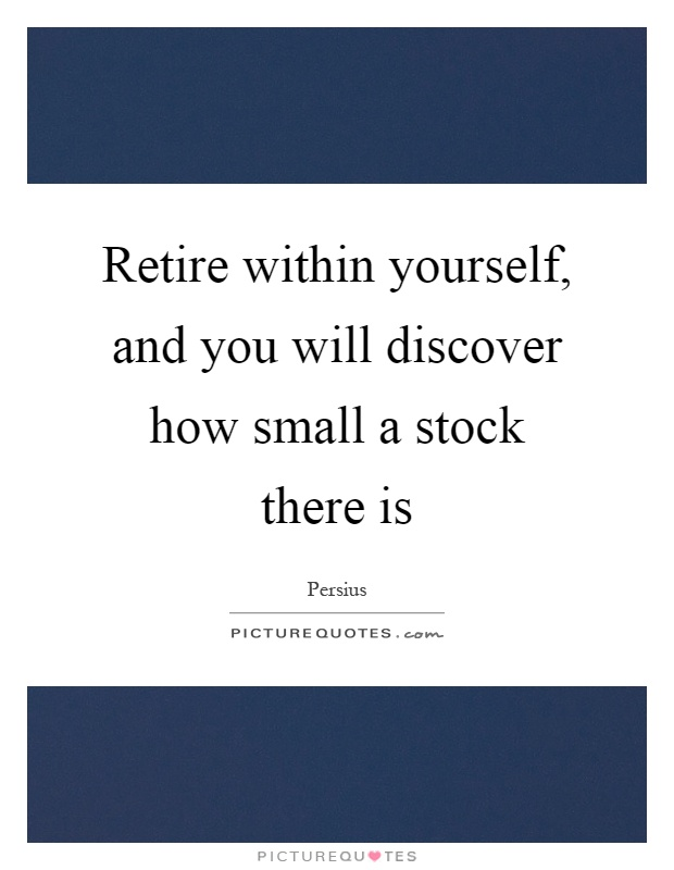 Retire within yourself, and you will discover how small a stock there is Picture Quote #1