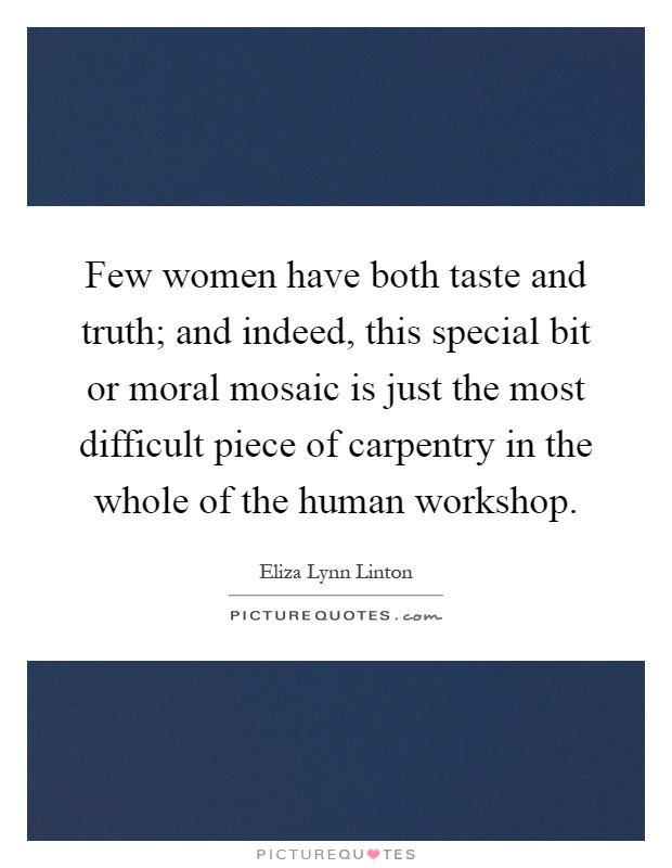 Few women have both taste and truth; and indeed, this special bit or moral mosaic is just the most difficult piece of carpentry in the whole of the human workshop Picture Quote #1