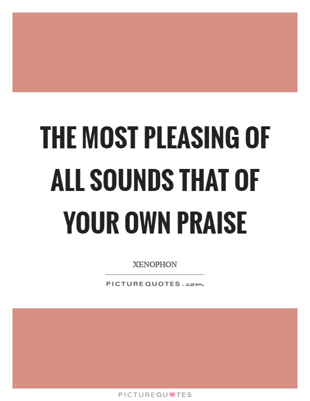 The most pleasing of all sounds that of your own praise Picture Quote #1