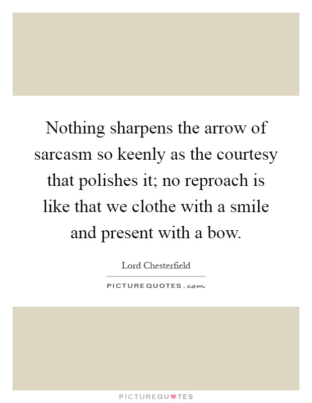 Nothing sharpens the arrow of sarcasm so keenly as the courtesy that polishes it; no reproach is like that we clothe with a smile and present with a bow Picture Quote #1
