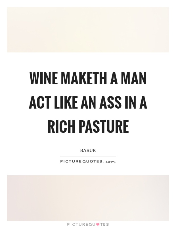 Wine maketh a man act like an ass in a rich pasture Picture Quote #1