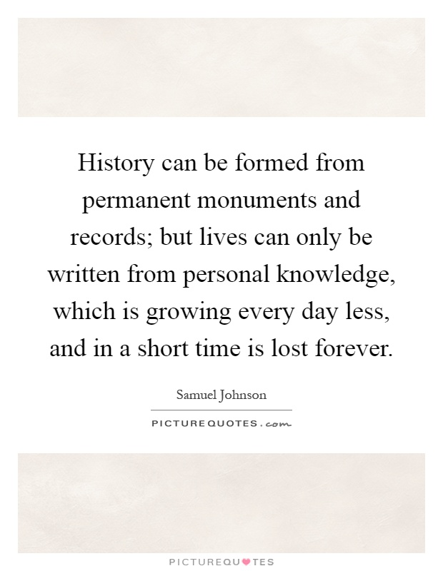 History can be formed from permanent monuments and records; but lives can only be written from personal knowledge, which is growing every day less, and in a short time is lost forever Picture Quote #1