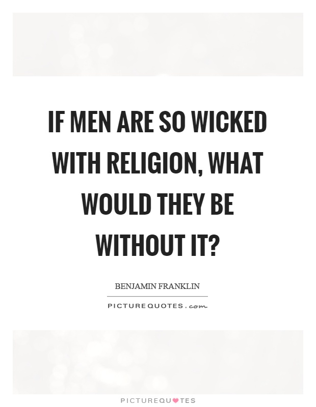 If men are so wicked with religion, what would they be without it? Picture Quote #1