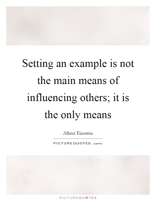 Setting an example is not the main means of influencing others; it is the only means Picture Quote #1