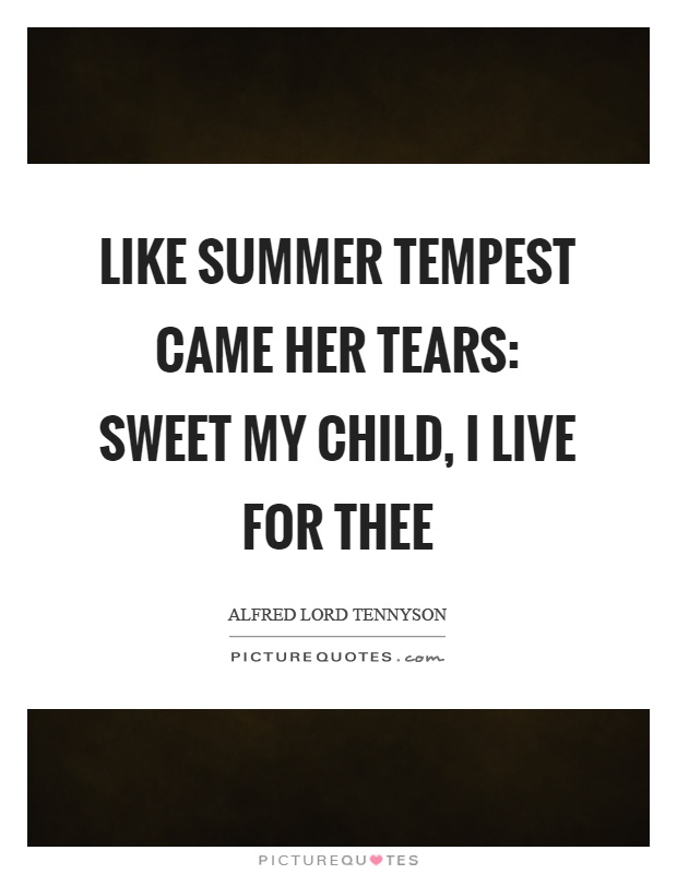 Like summer tempest came her tears: Sweet my child, I live for thee Picture Quote #1