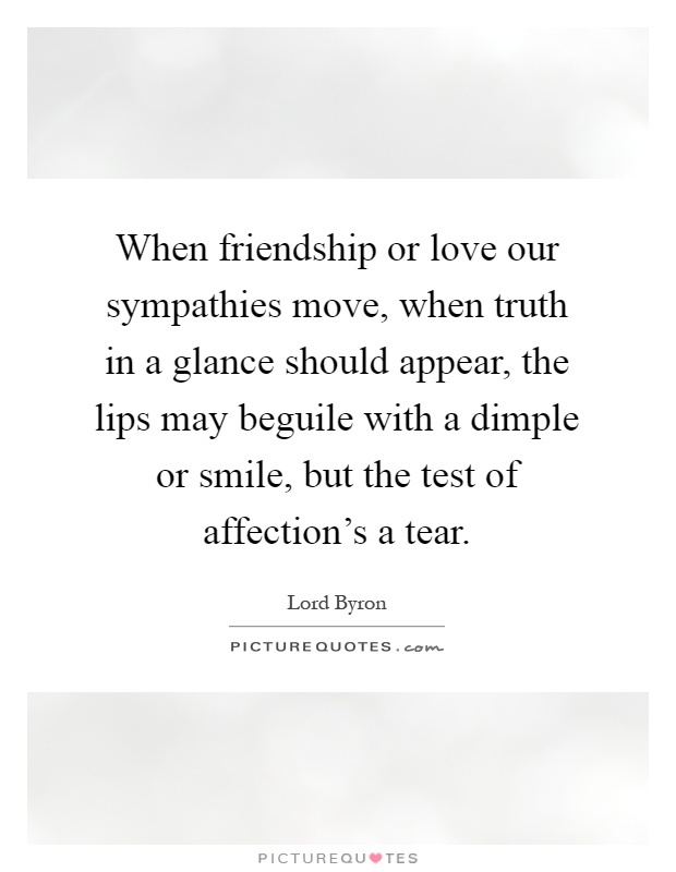 When friendship or love our sympathies move, when truth in a glance should appear, the lips may beguile with a dimple or smile, but the test of affection's a tear Picture Quote #1
