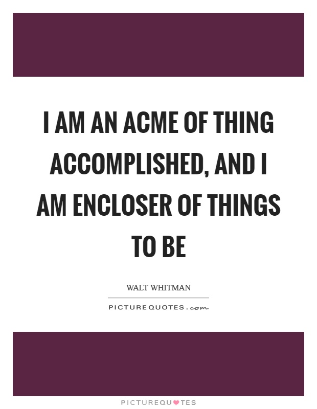I am an acme of thing accomplished, and I am encloser of things to be Picture Quote #1