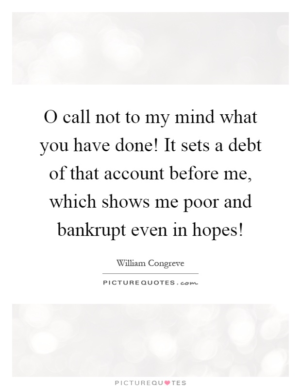 O call not to my mind what you have done! It sets a debt of that account before me, which shows me poor and bankrupt even in hopes! Picture Quote #1