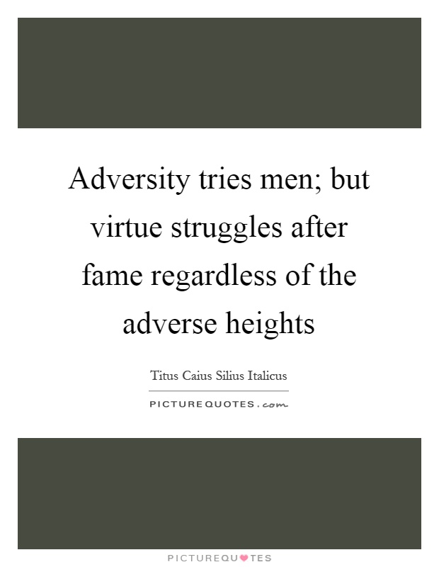 Adversity tries men; but virtue struggles after fame regardless of the adverse heights Picture Quote #1