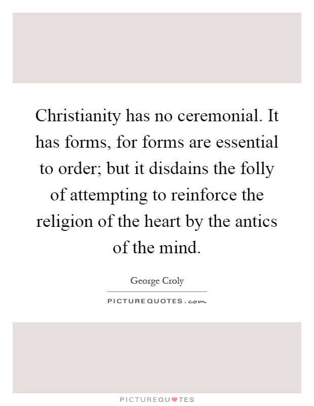 Christianity has no ceremonial. It has forms, for forms are essential to order; but it disdains the folly of attempting to reinforce the religion of the heart by the antics of the mind Picture Quote #1