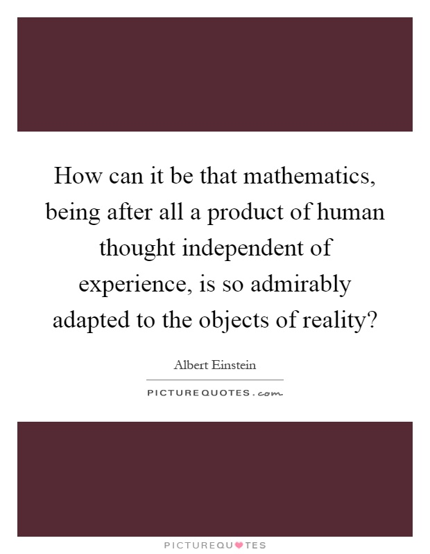 How can it be that mathematics, being after all a product of human thought independent of experience, is so admirably adapted to the objects of reality? Picture Quote #1