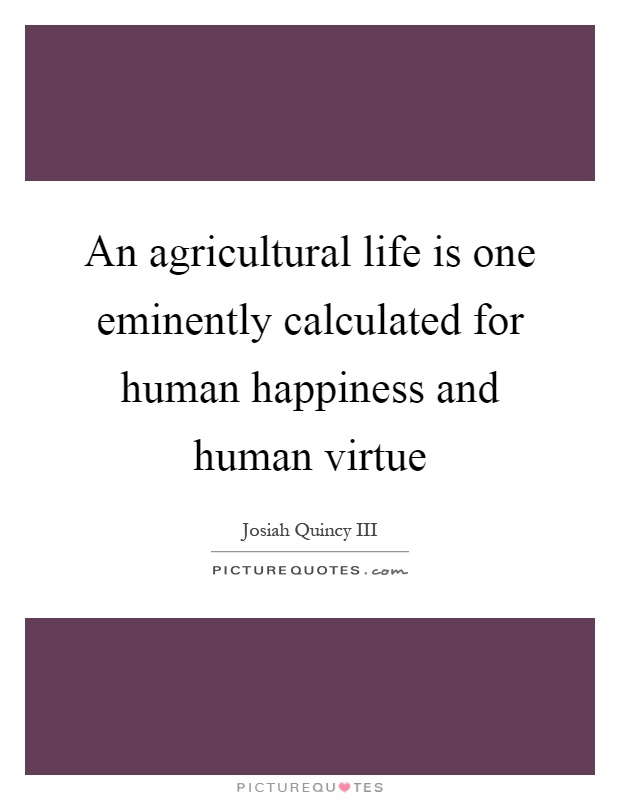 An agricultural life is one eminently calculated for human happiness and human virtue Picture Quote #1