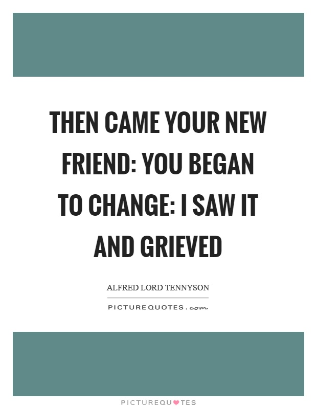 Then came your new friend: you began to change: I saw it and grieved Picture Quote #1