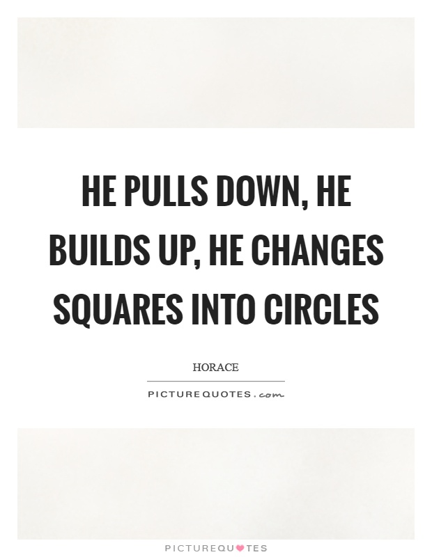 He pulls down, he builds up, he changes squares into circles Picture Quote #1