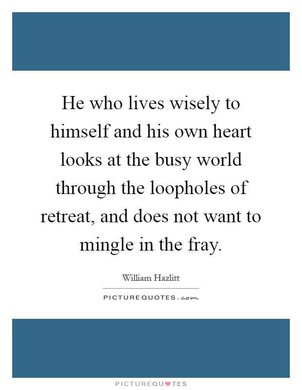 He who lives wisely to himself and his own heart looks at the busy world through the loopholes of retreat, and does not want to mingle in the fray Picture Quote #1