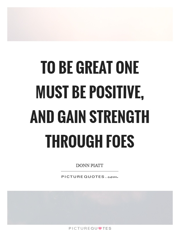 To be great one must be positive, and gain strength through foes Picture Quote #1