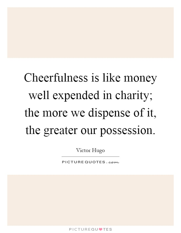 Cheerfulness is like money well expended in charity; the more we dispense of it, the greater our possession Picture Quote #1