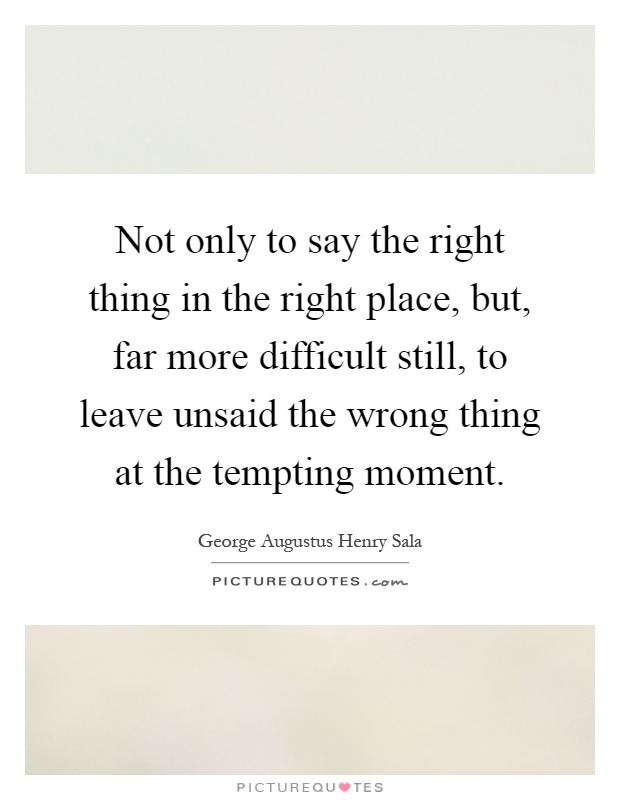 Not only to say the right thing in the right place, but, far more difficult still, to leave unsaid the wrong thing at the tempting moment Picture Quote #1