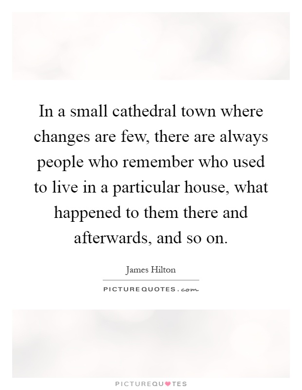 In a small cathedral town where changes are few, there are always people who remember who used to live in a particular house, what happened to them there and afterwards, and so on Picture Quote #1