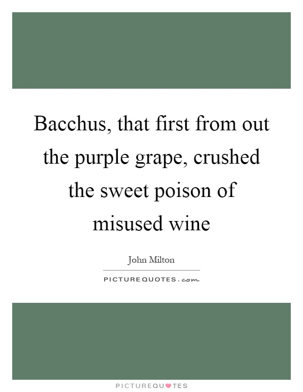 Bacchus, that first from out the purple grape, crushed the sweet poison of misused wine Picture Quote #1