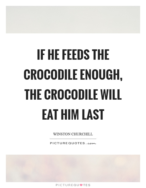 If he feeds the crocodile enough, the crocodile will eat him last Picture Quote #1
