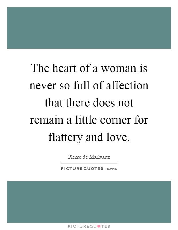 The heart of a woman is never so full of affection that there does not remain a little corner for flattery and love Picture Quote #1