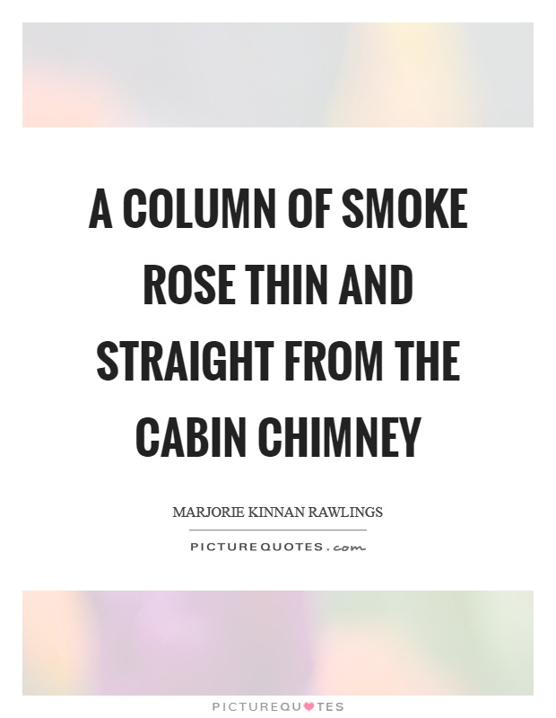 A column of smoke rose thin and straight from the cabin chimney Picture Quote #1