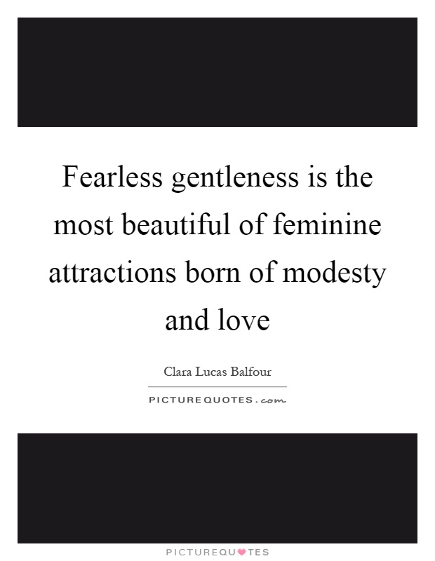 Fearless gentleness is the most beautiful of feminine attractions born of modesty and love Picture Quote #1