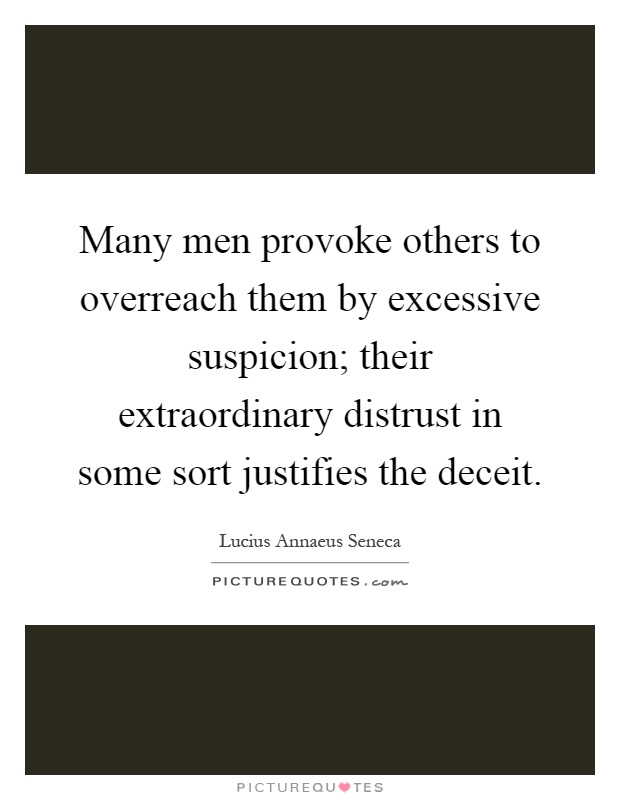 Many men provoke others to overreach them by excessive suspicion; their extraordinary distrust in some sort justifies the deceit Picture Quote #1