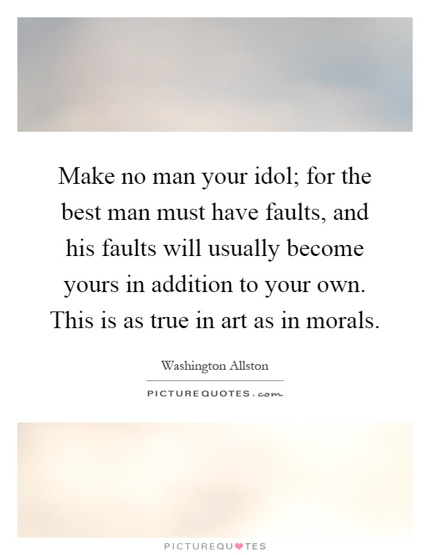 Make no man your idol; for the best man must have faults, and his faults will usually become yours in addition to your own. This is as true in art as in morals Picture Quote #1