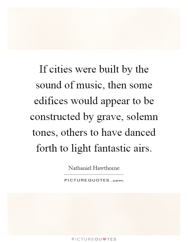 If cities were built by the sound of music, then some edifices would appear to be constructed by grave, solemn tones, others to have danced forth to light fantastic airs Picture Quote #1