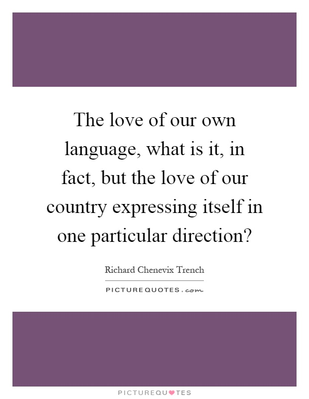 The love of our own language, what is it, in fact, but the love of our country expressing itself in one particular direction? Picture Quote #1