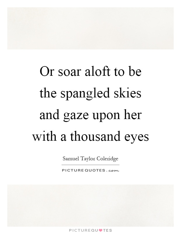 Or soar aloft to be the spangled skies and gaze upon her with a thousand eyes Picture Quote #1