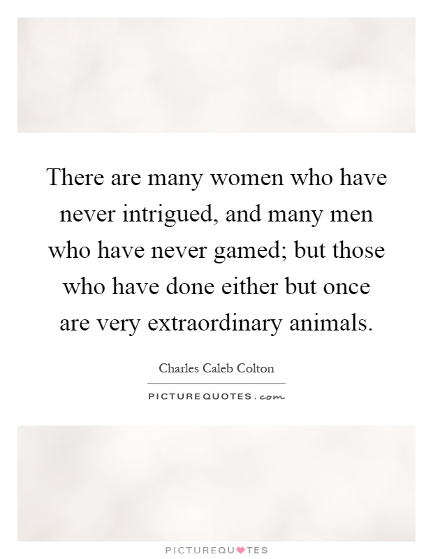 There are many women who have never intrigued, and many men who have never gamed; but those who have done either but once are very extraordinary animals Picture Quote #1