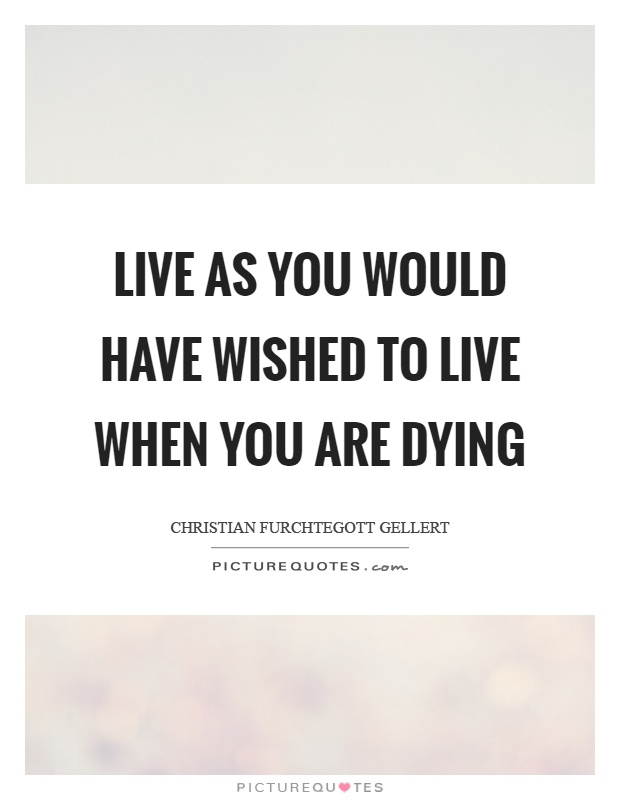 Live as you would have wished to live when you are dying Picture Quote #1