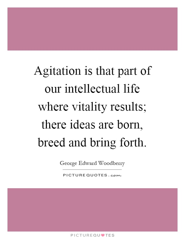 Agitation is that part of our intellectual life where vitality results; there ideas are born, breed and bring forth Picture Quote #1