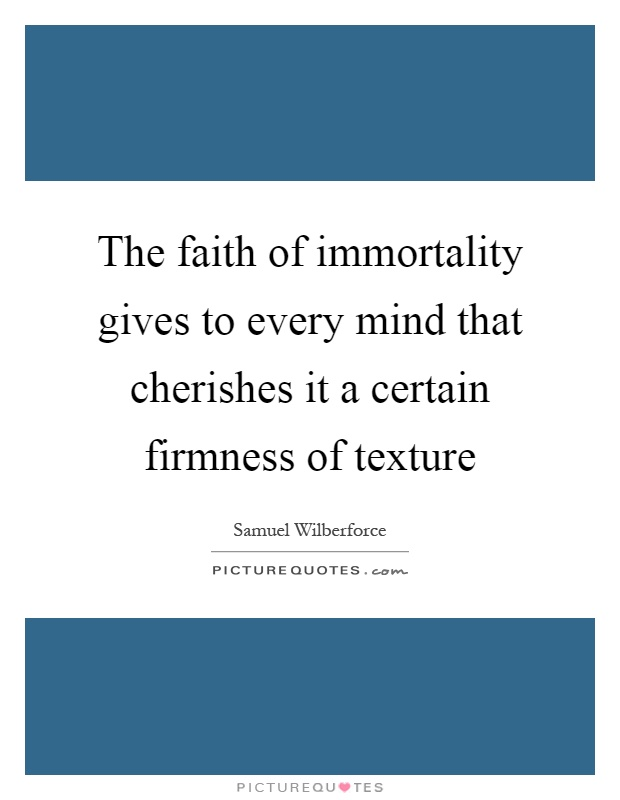 The faith of immortality gives to every mind that cherishes it a certain firmness of texture Picture Quote #1